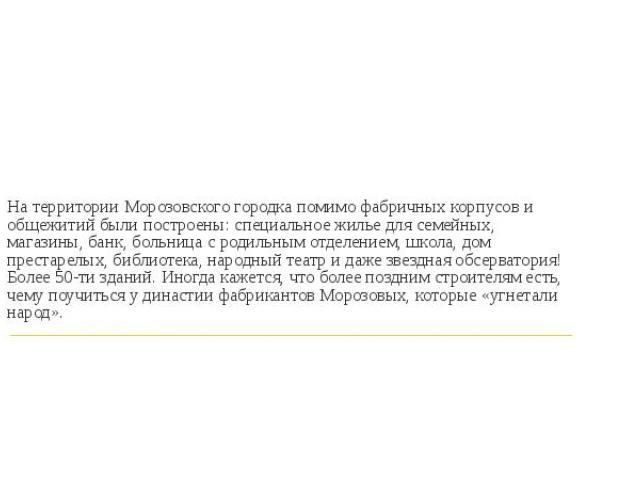 На территории Морозовского городка помимо фабричных корпусов и общежитий были построены: специальное жилье для семейных, магазины, банк, больница с родильным отделением, школа, дом престарелых, библиотека, народный театр и даже звездная обсерватория…
