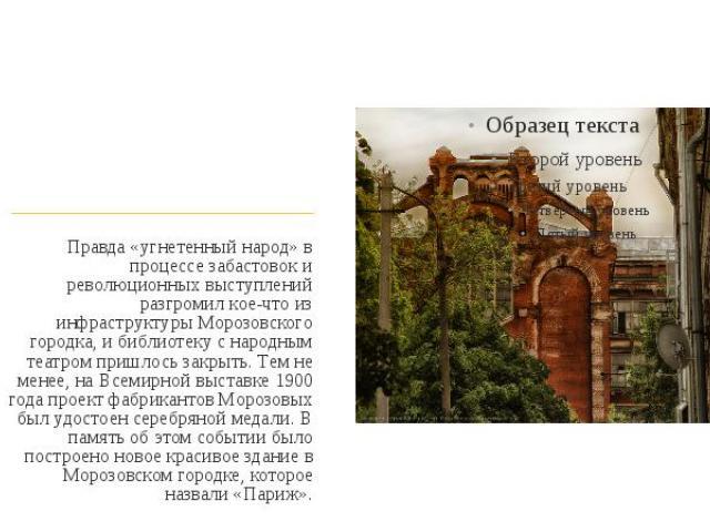 Правда «угнетенный народ» в процессе забастовок и революционных выступлений разгромил кое-что из инфраструктуры Морозовского городка, и библиотеку с народным театром пришлось закрыть. Тем не менее, на Всемирной выставке 1900 года проект фабрикантов …