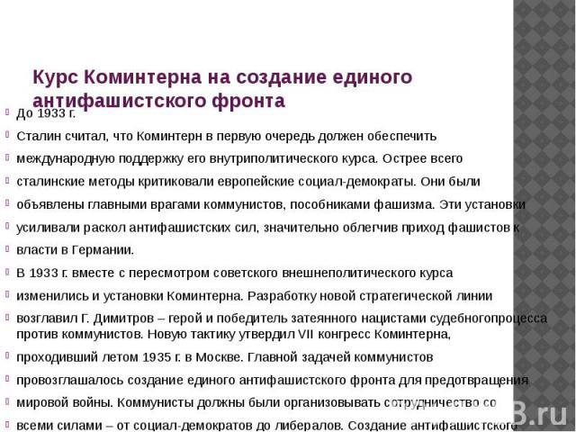 Курс Коминтерна на создание единого антифашистского фронта До 1933 г. Сталин считал, что Коминтерн в первую очередь должен обеспечить международную поддержку его внутриполитического курса. Острее всего сталинские методы критиковали европейские социа…