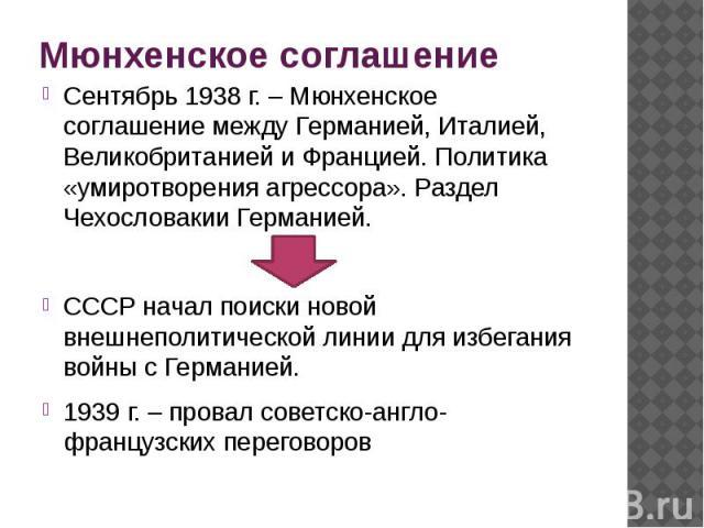 Мюнхенское соглашение Сентябрь 1938 г. – Мюнхенское соглашение между Германией, Италией, Великобританией и Францией. Политика «умиротворения агрессора». Раздел Чехословакии Германией. СССР начал поиски новой внешнеполитической линии для избегания во…