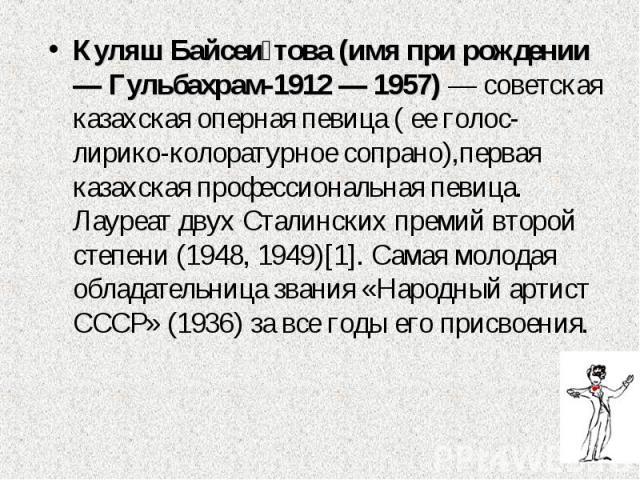 Куляш Байсеи това (имя при рождении — Гульбахрам-1912 — 1957) — советская казахская оперная певица ( ее голос-лирико-колоратурное сопрано),первая казахская профессиональная певица. Лауреат двух Сталинских премий второй степени (1948, 1949)[1]. Самая…
