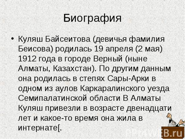 Куляш Байсеитова (девичья фамилия Беисова) родилась 19 апреля (2 мая) 1912 года в городе Верный (ныне Алматы, Казахстан). По другим данным она родилась в степях Сары-Арки в одном из аулов Каркаралинского уезда Семипалатинской области В Алматы Куляш …