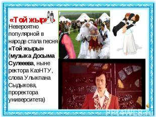 Невероятно популярной в народе стала песня «Той жыры» (музыка Досыма Сулееева, н