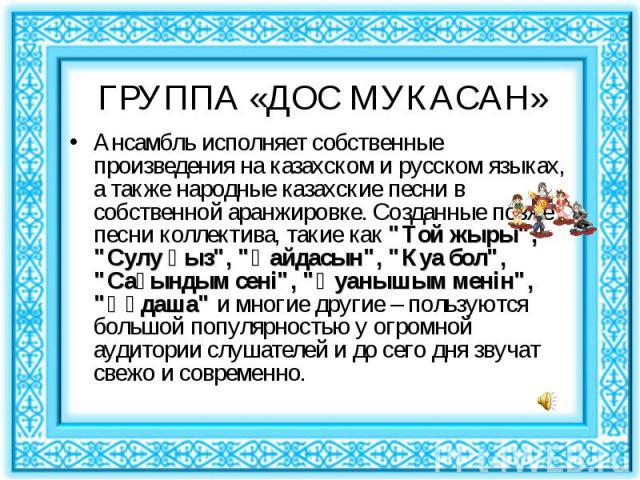 """Ансамбль исполняет собственные произведения на казахском и русском языках, a также народные казахские песни в собственной аранжировке. Созданные позже песни коллектива, такие как """"Той жыры"""", """"Сулу қыз"""", """"Қайдасын"""", &quo…"""