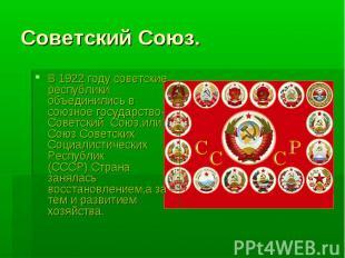 Советский Союз.В 1922 году советские республики объединились в союзное государст
