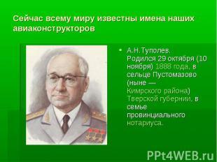 Сейчас всему миру известны имена наших авиаконструкторовА.Н.Туполев.Родился 29 о