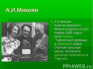 А.И.МикоянА.И.МикоянАнастас Иванович Микоян родился 13 (25) ноября 1895 года в с