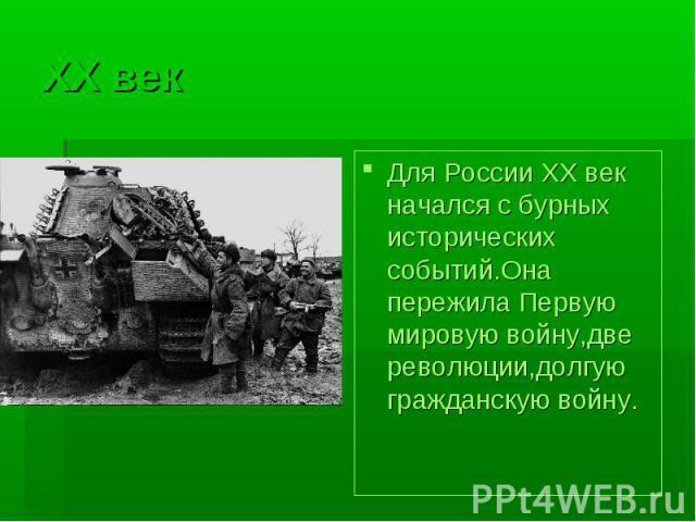 XX векДля России XX век начался с бурных исторических событий.Она пережила Первую мировую войну,две революции,долгую гражданскую войну.