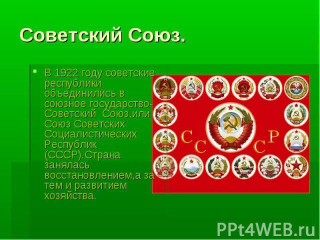 Советский Союз.В 1922 году советские республики объединились в союзное государство-Советский Союз,или Союз Советских Социалистических Республик (СССР).Страна занялась восстановлением,а за тем и развитием хозяйства.