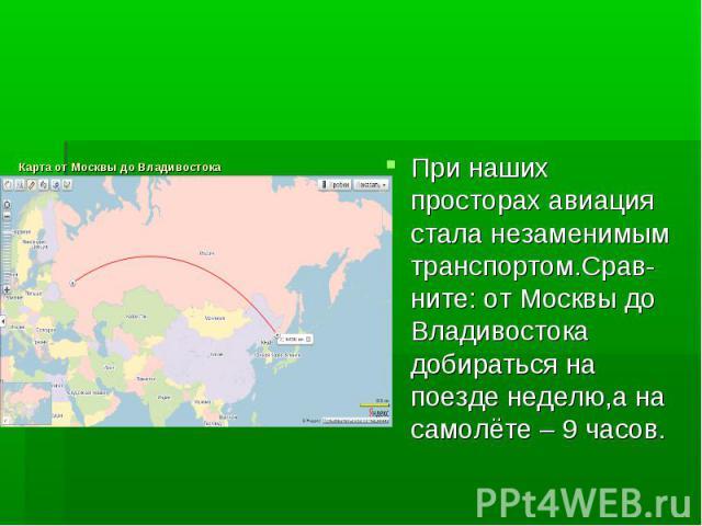 Карта от Москвы до ВладивостокаПри наших просторах авиация стала незаменимым транспортом.Срав-ните: от Москвы до Владивостока добираться на поезде неделю,а на самолёте – 9 часов.