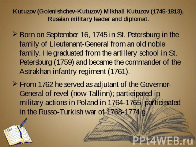 Kutuzov (Golenishchev-Kutuzov) Mikhail Kutuzov (1745-1813), Russian military leader and diplomat. Born on September 16, 1745 in St. Petersburg in the family of Lieutenant-General from an old noble family. He graduated from the artillery school in St…