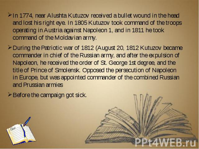 In 1774, near Alushta Kutuzov received a bullet wound in the head and lost his right eye. In 1805 Kutuzov took command of the troops operating in Austria against Napoleon 1, and in 1811 he took command of the Moldavian army. In 1774, near Alushta Ku…