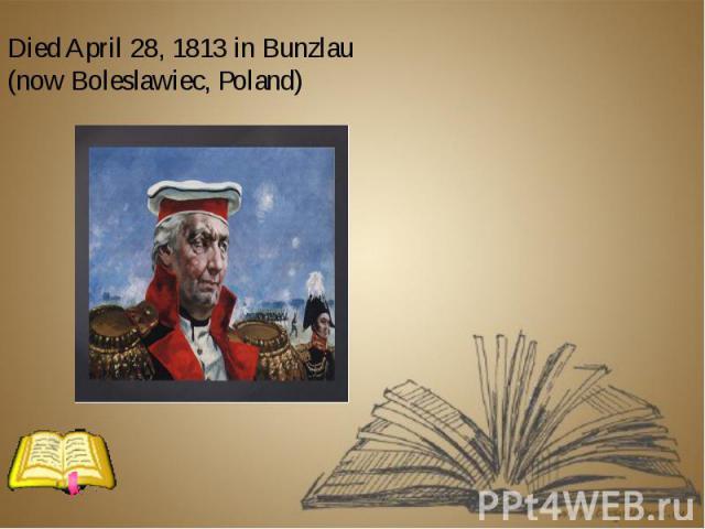 Died April 28, 1813 in Bunzlau (now Boleslawiec, Poland) Died April 28, 1813 in Bunzlau (now Boleslawiec, Poland)