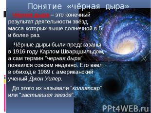 Понятие «чёрная дыра» Чёрная дыра – это конечный результат деятельности звёзд, м