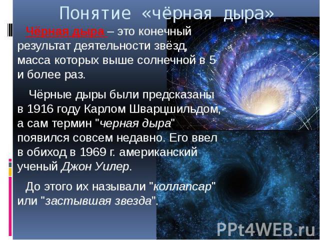 """Понятие «чёрная дыра» Чёрная дыра – это конечный результат деятельности звёзд, масса которых выше солнечной в 5 и более раз. Чёрные дыры были предсказаны в 1916 году Карлом Шварцшильдом, а сам термин """"черная дыра"""" появился совсем недавно. …"""