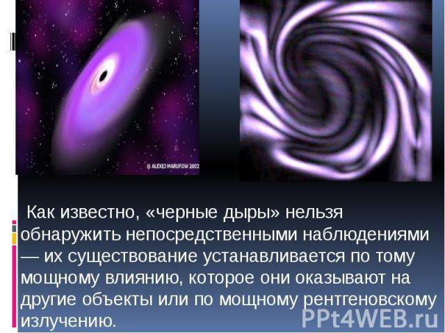 Как известно, «черные дыры» нельзя обнаружить непосредственными наблюдениями — их существование устанавливается по тому мощному влиянию, которое они оказывают на другие объекты или по мощному рентгеновскому излучению. Как известно, «черные дыры» нел…