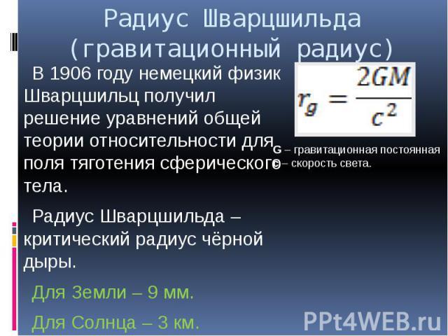 Радиус Шварцшильда (гравитационный радиус) В 1906 году немецкий физик Шварцшильц получил решение уравнений общей теории относительности для поля тяготения сферического тела. Радиус Шварцшильда – критический радиус чёрной дыры. Для Земли – 9 мм. Для …
