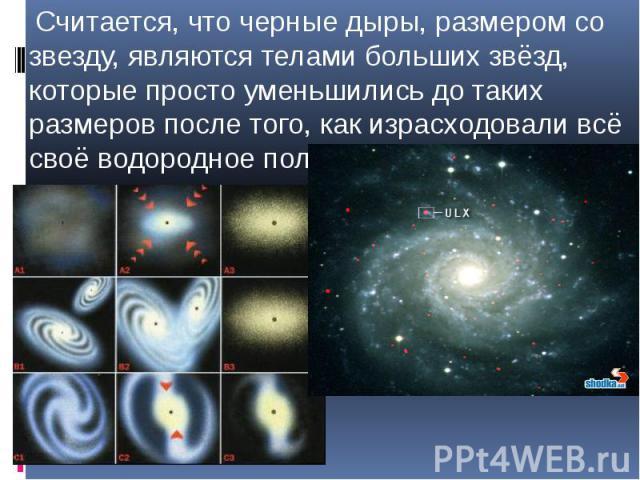 Считается, что черные дыры, размером со звезду, являются телами больших звёзд, которые просто уменьшились до таких размеров после того, как израсходовали всё своё водородное поле. Считается, что черные дыры, размером со звезду, являются телами больш…