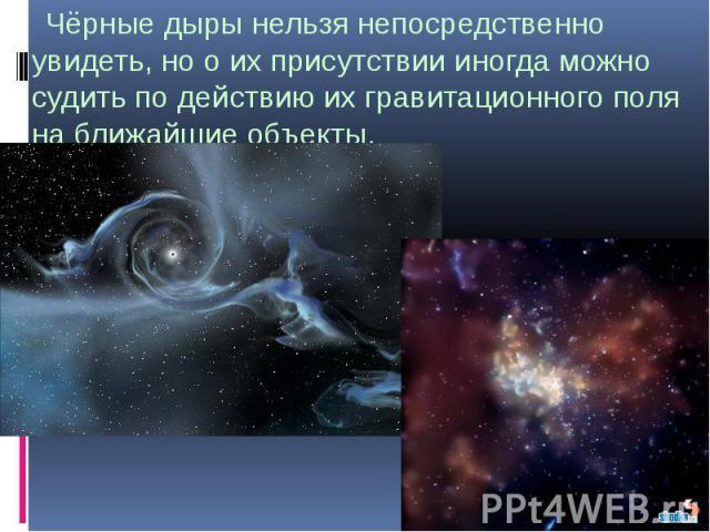 Чёрные дыры нельзя непосредственно увидеть, но о их присутствии иногда можно судить по действию их гравитационного поля на ближайшие объекты. Чёрные дыры нельзя непосредственно увидеть, но о их присутствии иногда можно судить по действию их гравитац…
