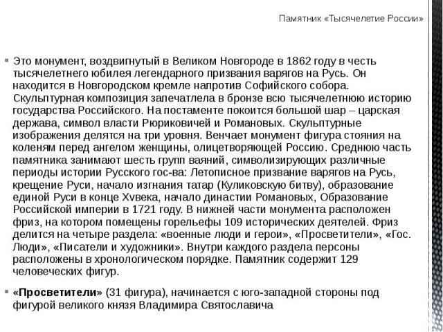 Памятник «Тысячелетие России» Это монумент, воздвигнутый в Великом Новгороде в 1862 году в честь тысячелетнего юбилея легендарного призвания варягов на Русь. Он находится в Новгородском кремле напротив Софийского собора. Скульптурная композиция запе…