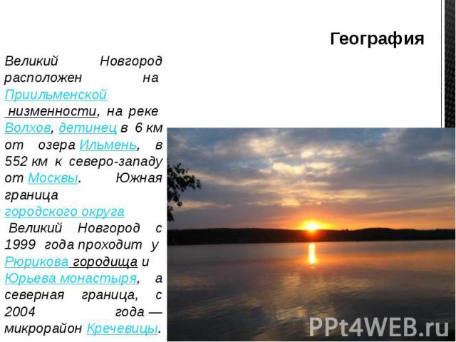 География Великий Новгород расположен наПриильменской низменности, на рекеВолхов,детинецв 6км от озераИльмень, в 552км к северо-западу отМосквы. Южная границагородского округаВеликий Новгор…