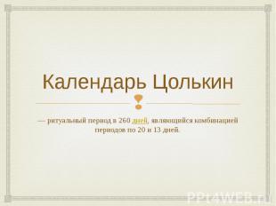 Календарь Цолькин — ритуальный период в 260дней, являющийся комбинацией пе