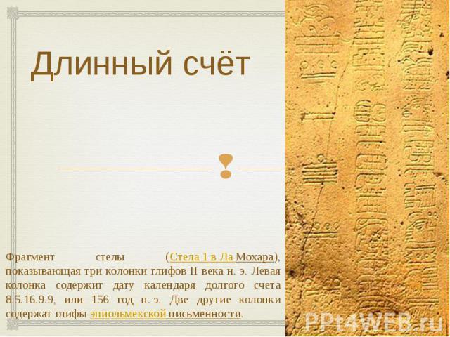 Длинный счёт Фрагмент стелы (Стела 1 в Ла Мохара), показывающая три колонки глифов II века н.э. Левая колонка содержит дату календаря долгого счета 8.5.16.9.9, или 156 год н.э. Две другие колонки содержат глифыэпиольмекской письменности.