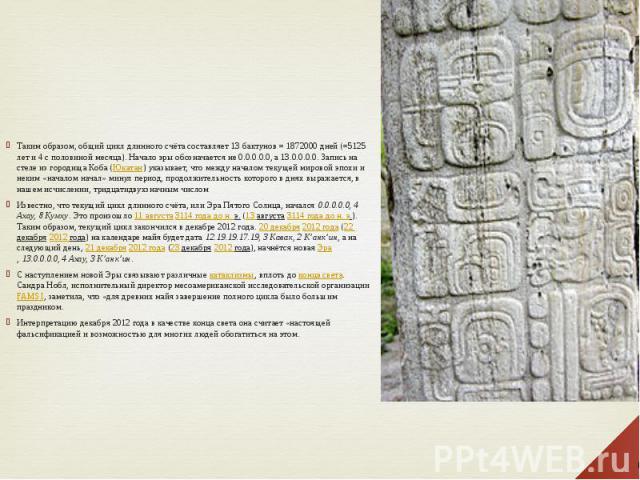 Таким образом, общий цикл длинного счёта составляет 13 бактунов = 1872000 дней (=5125 лет и 4 с половиной месяца). Начало эры обозначается не 0.0.0.0.0, а 13.0.0.0.0. Запись на стеле из городища Коба (Юкатан) указывает, что между началом текущей мир…