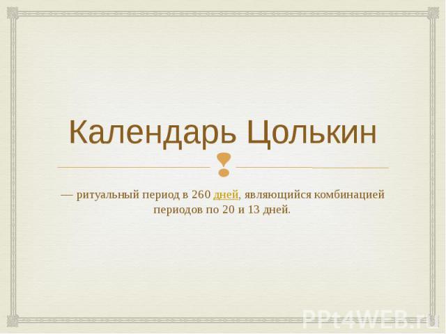Календарь Цолькин — ритуальный период в 260дней, являющийся комбинацией периодов по 20 и 13 дней.