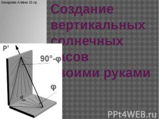 Создание вертикальных солнечных часов своими руками Захарова Алина 15 гр.