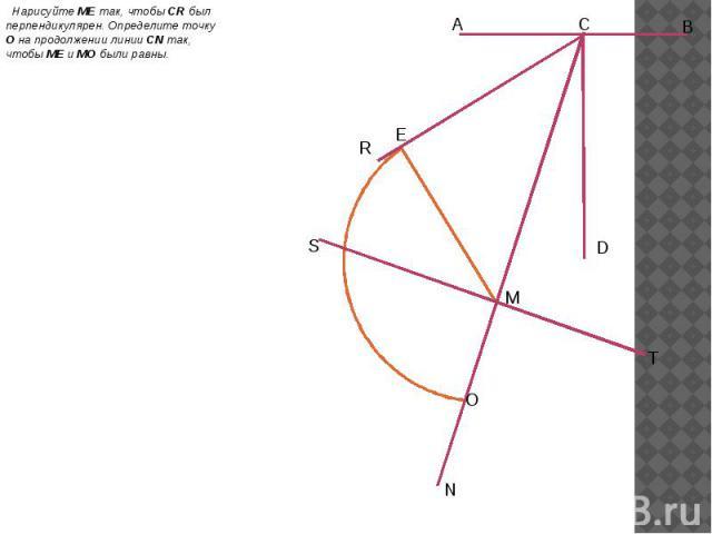 Нарисуйте ME так, чтобы CR был перпендикулярен. Определите точку O на продолжении линии CN так, чтобы ME и MO были равны. Нарисуйте ME так, чтобы CR был перпендикулярен. Определите точку O на продолжении линии CN так, чтобы ME и MO были равны.