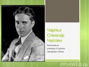 Чарльз Спенсер Чаплин Выполнила ученица 6 группы Захарова Алина