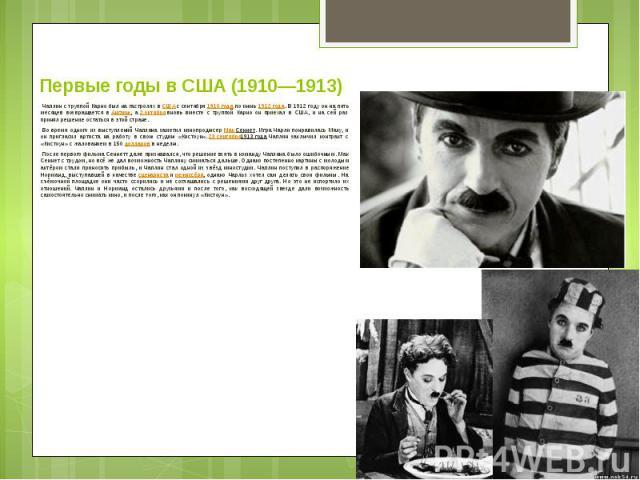 Первые годы в США (1910—1913) Чаплин с труппой Карно был на гастролях вСШАс сентября1910 годапо июнь1912 года. В 1912 году он на пять месяцев возвращается вАнглию, а2 октябрявновь вместе с труппой Карн…