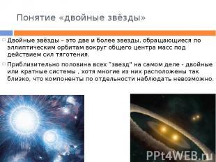 Понятие «двойные звёзды» Двойные звёзды – это две и более звезды, обращающиеся п