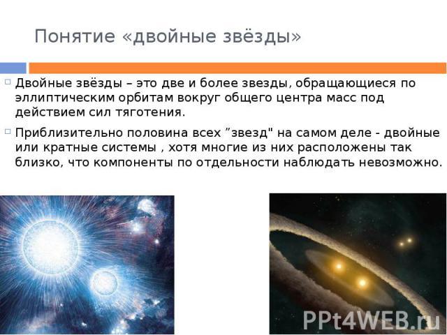 """Понятие «двойные звёзды» Двойные звёзды – это две и более звезды, обращающиеся по эллиптическим орбитам вокруг общего центра масс под действием сил тяготения. Приблизительно половина всех """"звезд"""" на самом деле - двойные или кратные системы , хо…"""
