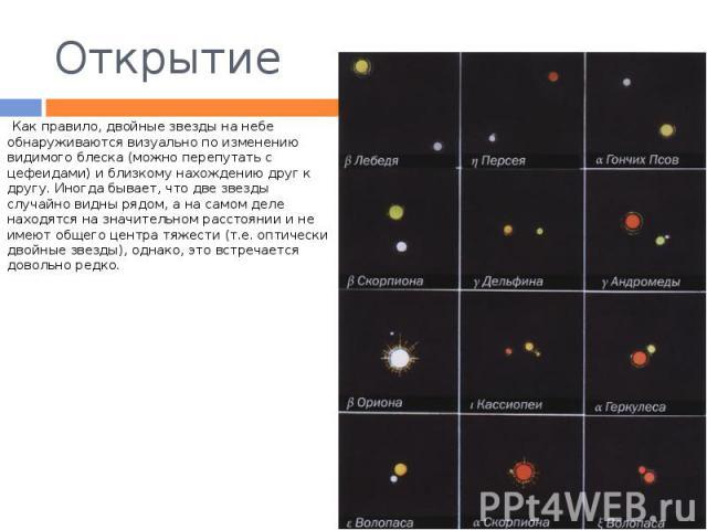 Открытие Как правило, двойные звезды на небе обнаруживаются визуально по изменению видимого блеска (можно перепутать с цефеидами) и близкому нахождению друг к другу. Иногда бывает, что две звезды случайно видны рядом, а на самом деле находятся на зн…