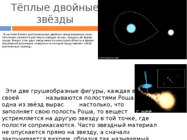 Тёплые двойные звёзды В системе близко расположенных двойных звезд взаимные силы тяготения стремятся растянуть каждую из них, придать ей форму груши. Вокруг этих двух звезд имеется некоторая область в форме трехмерной восьмерки, поверхность которой …