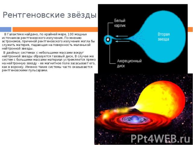 Рентгеновские звёзды В Галактике найдено, по крайней мере, 100 мощных источников рентгеновского излучения. По мнению астрономов, причиной рентгеновского излучения могла бы служить материя, падающая на поверхность маленькой нейтронной звезды. В двойн…