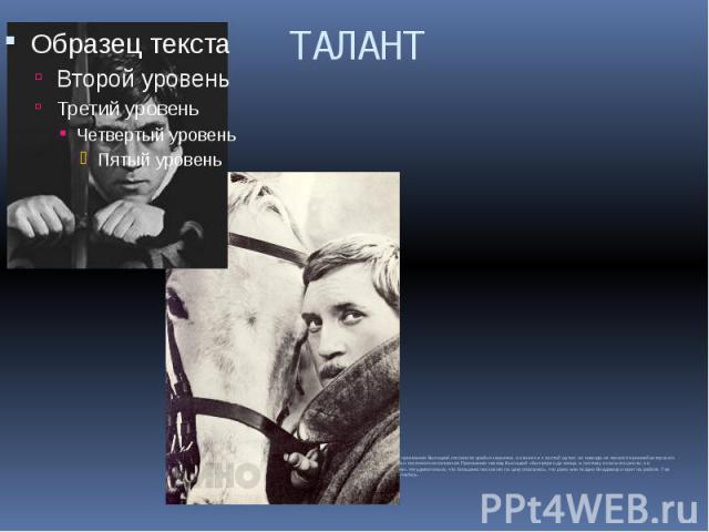 ТАЛАНТ К своему призванию Высоцкий относился крайне серьезно, он много и с охотой шутил, но никогда не касался иронией актерского искусства и песенного исполнения. Призванию своему Высоцкий «был верен до конца, а поэтому и силы его росли, на удивлен…