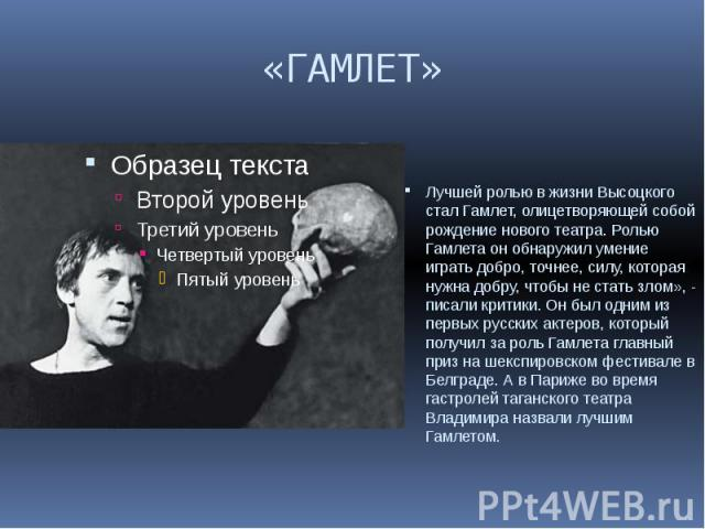 «ГАМЛЕТ» Лучшей ролью в жизни Высоцкого стал Гамлет, олицетворяющей собой рождение нового театра. Ролью Гамлета он обнаружил умение играть добро, точнее, силу, которая нужна добру, чтобы не стать злом», - писали критики. Он был одним из первых русск…