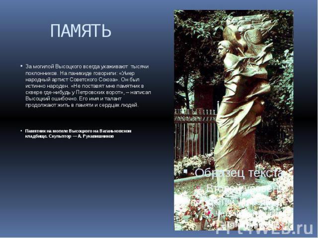 ПАМЯТЬ За могилой Высоцкого всегда ухаживают тысячи поклонников. На панихиде говорили: «Умер народный артист Советского Союза». Он был истинно народен. «Не поставят мне памятник в сквере где-нибудь у Петровских ворот», – написал Высоцкий ошибочно. Е…