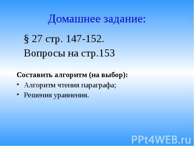 § 27 стр. 147-152. § 27 стр. 147-152. Вопросы на стр.153 Составить алгоритм (на выбор): Алгоритм чтения параграфа; Решения уравнения.