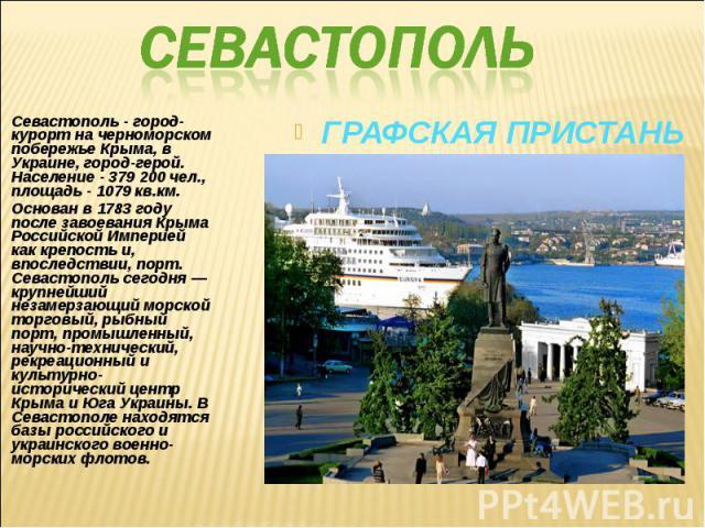 Севастополь - город-курорт на черноморском побережье Крыма, в Украине, город-герой. Население - 379 200 чел., площадь - 1079 кв.км. Севастополь - город-курорт на черноморском побережье Крыма, в Украине, город-герой. Население - 379 200 чел., площадь…