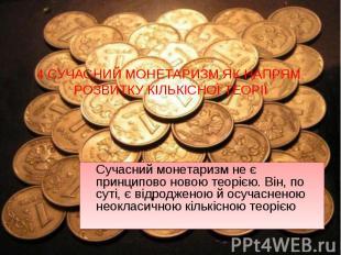 Сучасний монетаризм не є принципово новою теорією. Він, по суті, є відродженою й