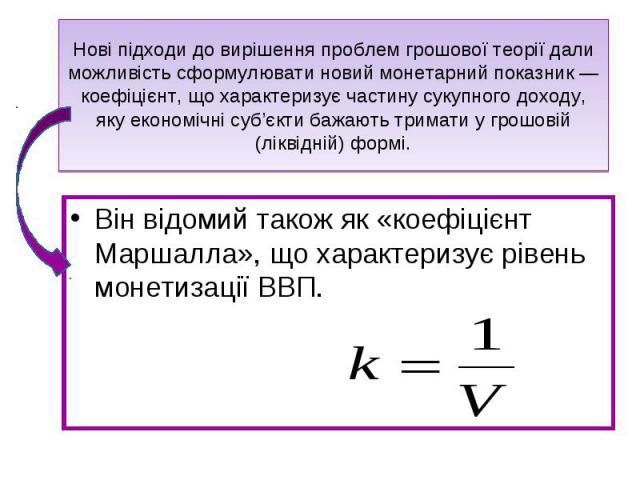 Він відомий також як «коефіцієнт Маршалла», що характеризує рівень монетизації ВВП. Він відомий також як «коефіцієнт Маршалла», що характеризує рівень монетизації ВВП.