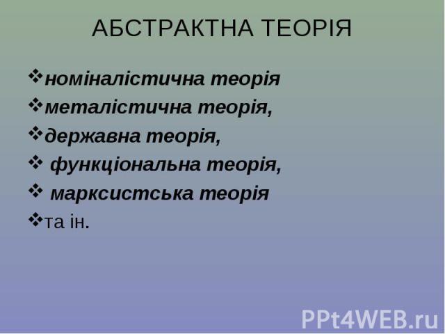 номіналістична теорія номіналістична теорія металістична теорія, державна теорія, функціональна теорія, марксистська теорія та ін.