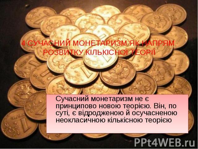Сучасний монетаризм не є принципово новою теорією. Він, по суті, є відродженою й осучасненою неокласичною кількісною теорією Сучасний монетаризм не є принципово новою теорією. Він, по суті, є відродженою й осучасненою неокласичною кількісною теорією
