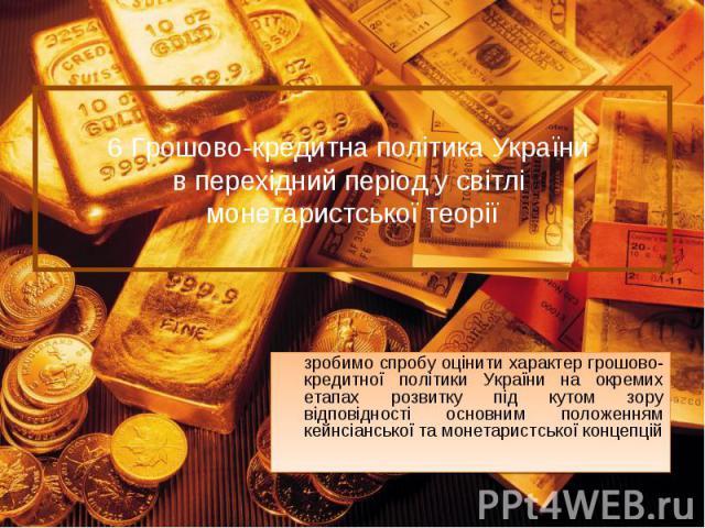 зробимо спробу оцінити характер грошово-кредитної політики України на окремих етапах розвитку під кутом зору відповідності основним положенням кейнсіанської та монетаристської концепцій зробимо спробу оцінити характер грошово-кредитної політики Укра…