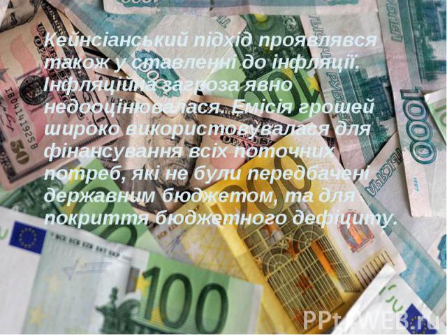 Кейнсіанський підхід проявлявся також у ставленні до інфляції. Інфляційна загроза явно недооцінювалася. Емісія грошей широко використовувалася для фінансування всіх поточних потреб, які не були передбачені державним бюджетом, та для покриття бюджетн…