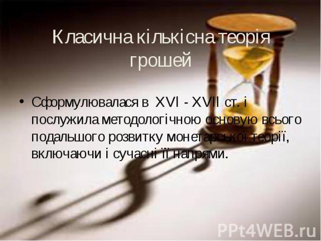 Сформулювалася в XVl - XVll ст. і послужила методологічною основую всього подальшого розвитку монетарської теорії, включаючи і сучасні її напрями. Сформулювалася в XVl - XVll ст. і послужила методологічною основую всього подальшого розвитку монетарс…